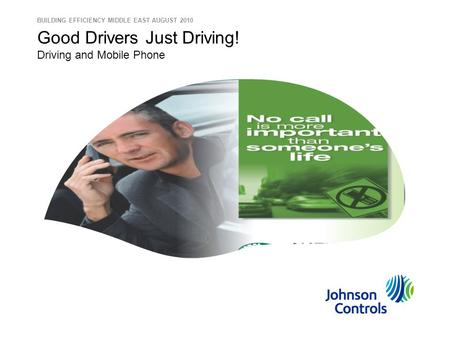 Good Drivers Just Driving! Driving and Mobile Phone BUILDING EFFICIENCY MIDDLE EAST AUGUST 2010.