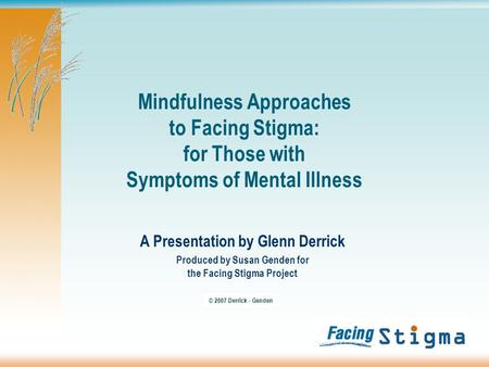 Mindfulness Approaches to Facing Stigma: for Those with Symptoms of Mental Illness A Presentation by Glenn Derrick Produced by Susan Genden for the Facing.