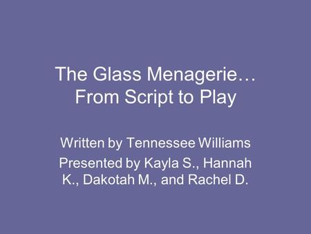 The Glass Menagerie… From Script to Play Written by Tennessee Williams Presented by Kayla S., Hannah K., Dakotah M., and Rachel D.