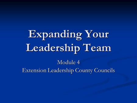 Expanding Your Leadership Team Module 4 Extension Leadership County Councils.