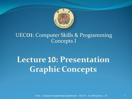 UEC 01 : Computer Skills & Programming Concepts I 1PUA – Computer Engineering Department – UEC01 – Dr. Mona Abou - Of Lecture 10: Presentation Graphic.
