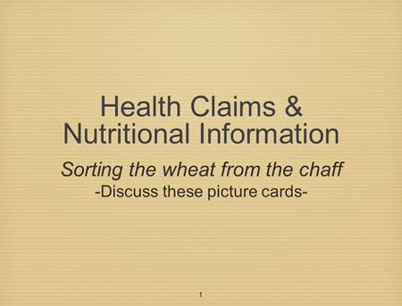 1 Health Claims & Nutritional Information Sorting the wheat from the chaff -Discuss these picture cards-