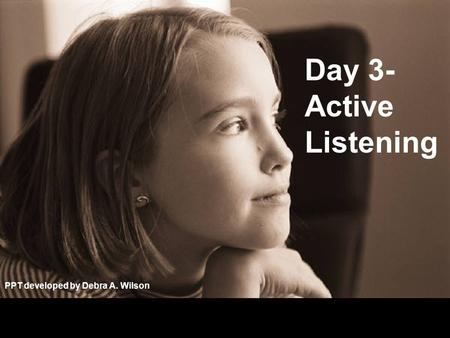 Day 3- Active Listening PPT developed by Debra A. Wilson.