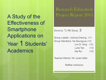 Research Education Project Report 2011 Done by: 1 J RE Group 3 Group Leader: Joshua Cheong (11) Group Members: Ka Seungyup (12) Lim Zi Yang (13) Luke Tan.