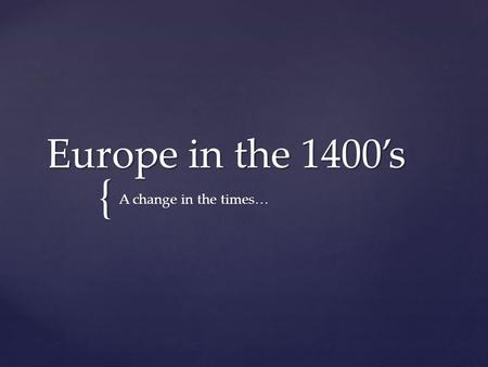 { Europe in the 1400's A change in the times….  Europe in the 1400s experienced enormous cultural, economical, and technological changes.  As new ideas.
