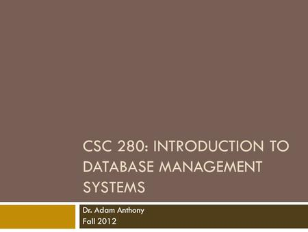 CSC 280: INTRODUCTION TO DATABASE MANAGEMENT SYSTEMS Dr. Adam Anthony Fall 2012.