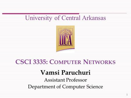 CSCI 3335: C OMPUTER N ETWORKS Vamsi Paruchuri Assistant Professor Department of Computer Science University of Central Arkansas 1.