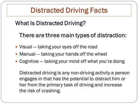 Distracted Driving Facts What Is Distracted Driving? There are three main types of distraction: Visual — taking your eyes off the road Manual — taking.