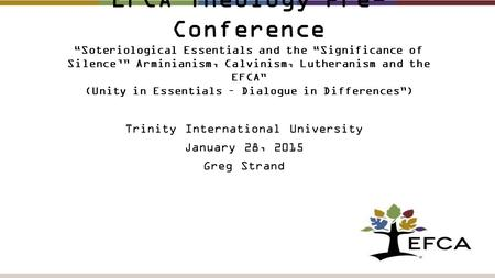 "EFCA Theology Pre- Conference ""Soteriological Essentials and the ""Significance of Silence'"" Arminianism, Calvinism, Lutheranism and the EFCA"" (Unity in."