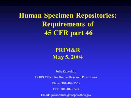 Human Specimen Repositories: Requirements of 45 CFR part 46 PRIM&R May 5, 2004 Julie Kaneshiro DHHS Office for Human Research Protections Phone:301-402-7565.