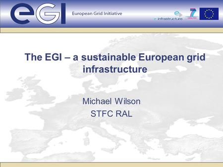 The EGI – a sustainable European grid infrastructure Michael Wilson STFC RAL.