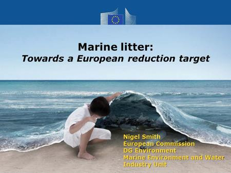 Nigel Smith European Commission DG Environment Marine Environment and Water Industry Unit Marine litter: Towards a European reduction target.