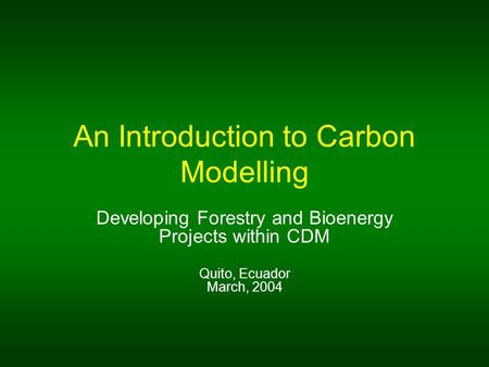 An Introduction to Carbon Modelling Developing Forestry and Bioenergy Projects within CDM Quito, Ecuador March, 2004.
