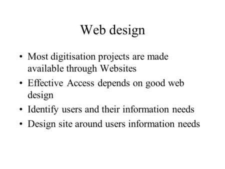 Web design Most digitisation projects are made available through Websites Effective Access depends on good web design Identify users and their information.