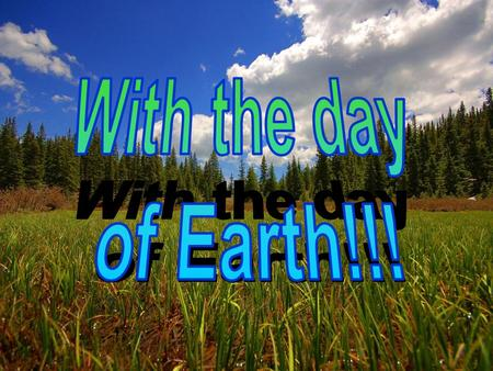 With the day of Earth!!!.