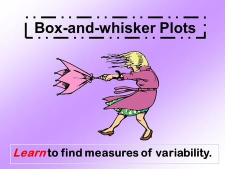 Learn to find measures of variability. Box-and-whisker Plots.