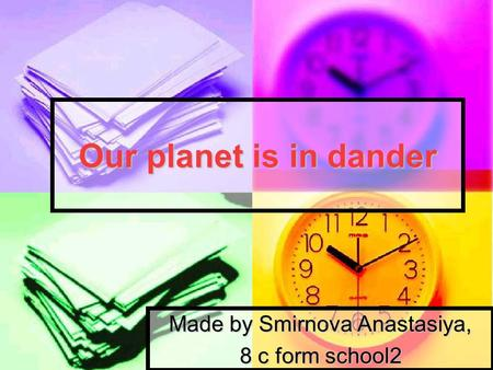 Our planet is in dander Made by Smirnova Anastasiya, 8 с form school2.