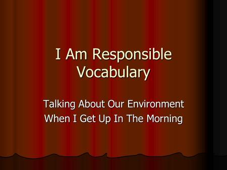 I Am Responsible Vocabulary Talking About Our Environment When I Get Up In The Morning.