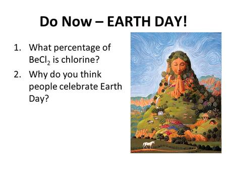 Do Now – EARTH <strong>DAY</strong>! 1.What percentage of BeCl 2 is chlorine? 2.Why do you think people <strong>celebrate</strong> Earth <strong>Day</strong>?