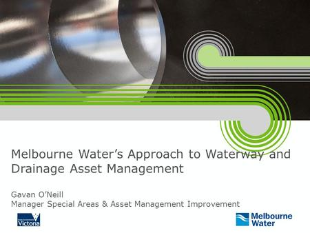 Melbourne Water's Approach to Waterway and Drainage Asset Management Gavan O'Neill Manager Special Areas & Asset Management Improvement.