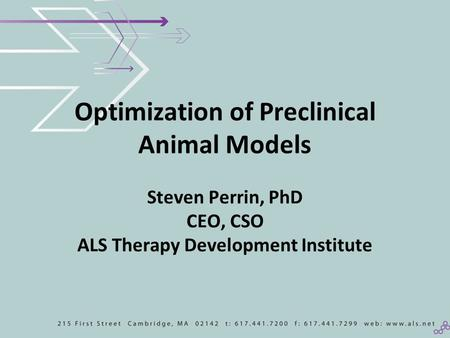 Optimization of Preclinical Animal Models Steven Perrin, PhD CEO, CSO ALS Therapy Development Institute.