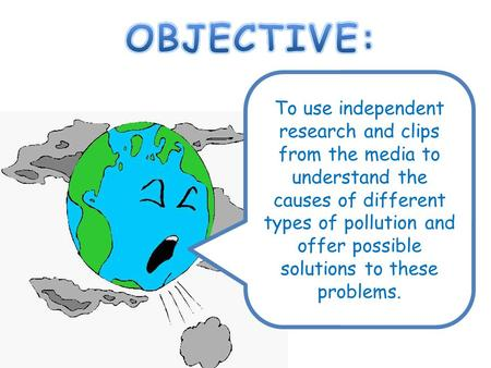 To use independent research and clips from the media to understand the causes of different types of pollution and offer possible solutions to these problems.