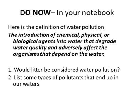 DO NOW– In your notebook Here is the definition of water pollution: The introduction of chemical, physical, or biological agents into water that degrade.