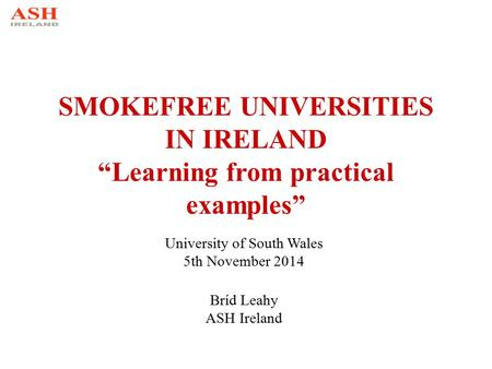 "SMOKEFREE UNIVERSITIES IN IRELAND ""Learning from practical examples"" University of South Wales 5th November 2014 Bríd Leahy ASH Ireland."