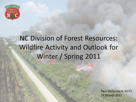 NC Division of Forest Resources: Wildfire Activity and Outlook for Winter / Spring 2011 Paul Gellerstedt, NCFS 24 March 2011.
