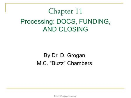 "©2011 Cengage Learning Chapter 11 Processing: DOCS, FUNDING, AND CLOSING By Dr. D. Grogan M.C. ""Buzz"" Chambers."