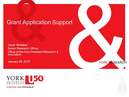 & & YORK RESEARCH Grant Application Support Sarah Whitaker Senior Research Officer Office of the Vice-President Research & Innovation January 28, 2010.