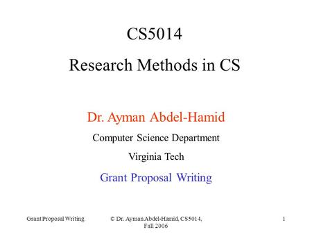 Grant Proposal Writing© Dr. Ayman Abdel-Hamid, CS5014, Fall 2006 1 CS5014 Research Methods in CS Dr. Ayman Abdel-Hamid Computer Science Department Virginia.