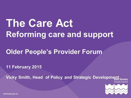 The Care Act Reforming care and support Older People's Provider Forum 11 February 2015 Vicky Smith, Head of Policy and Strategic Development.