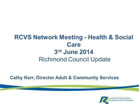 RCVS Network Meeting - Health & Social Care 3 rd June 2014 Richmond Council Update Cathy Kerr, Director Adult & Community Services.