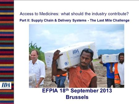 Access to Medicines: what should the industry contribute? Part II: Supply Chain & Delivery Systems - The Last Mile Challenge EFPIA 18 th September 2013.