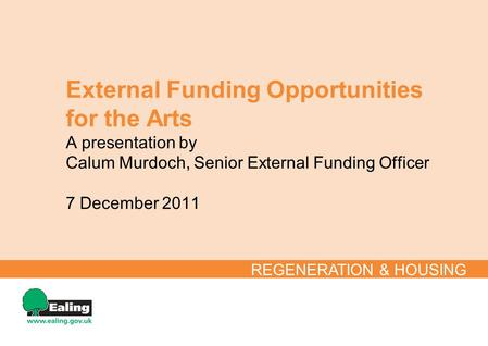 External Funding Opportunities for the Arts A presentation by Calum Murdoch, Senior External Funding Officer 7 December 2011 REGENERATION & HOUSING.