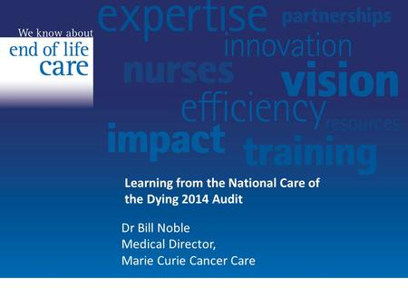 Learning from the National Care of the Dying 2014 Audit Dr Bill Noble Medical Director, Marie Curie Cancer Care.