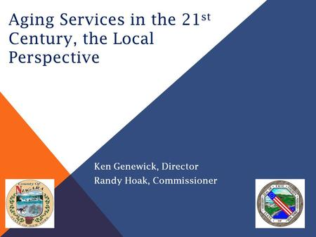 Aging Services in the 21 st Century, the Local Perspective Ken Genewick, Director Randy Hoak, Commissioner.