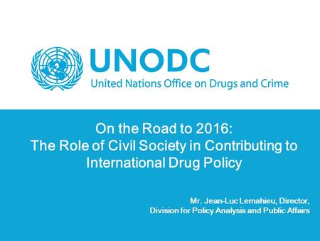 On the Road to 2016: The Role of Civil Society in Contributing to International Drug Policy Mr. Jean-Luc Lemahieu, Director, Division for Policy Analysis.