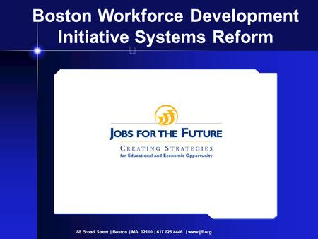 88 Broad Street | Boston | MA 02110 | 617.728.4446 | www.jff.org Boston Workforce Development Initiative Systems Reform.