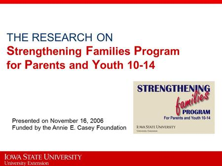 THE RESEARCH ON S trengthening F amilies P rogram for P arents and Y outh 10-14 Presented on November 16, 2006 Funded by the Annie E. Casey Foundation.