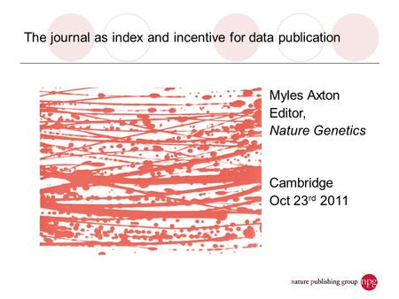 The journal as index and incentive for data publication Myles Axton Editor, Nature Genetics Cambridge Oct 23 rd 2011.
