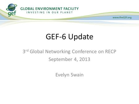 3 rd Global Networking Conference on RECP September 4, 2013 Evelyn Swain GEF-6 Update.