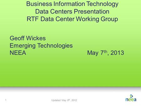1 Business Information Technology Data Centers Presentation RTF Data Center Working Group Geoff Wickes Emerging Technologies NEEAMay 7 th, 2013 Updated.