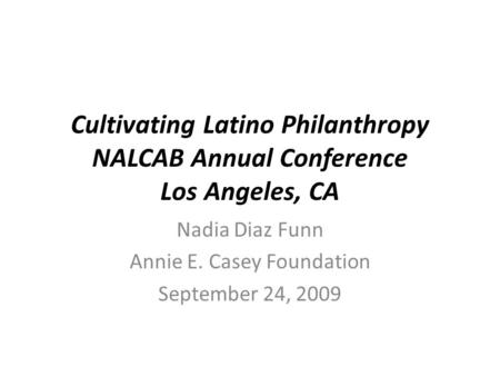 Cultivating Latino Philanthropy NALCAB Annual Conference Los Angeles, CA Nadia Diaz Funn Annie E. Casey Foundation September 24, 2009.
