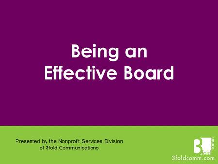 Being an Effective Board Presented by the Nonprofit Services Division of 3fold Communications.