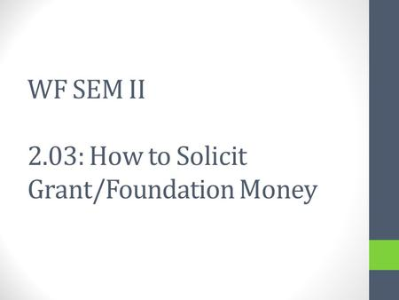 WF SEM II 2.03: How to Solicit Grant/Foundation Money.