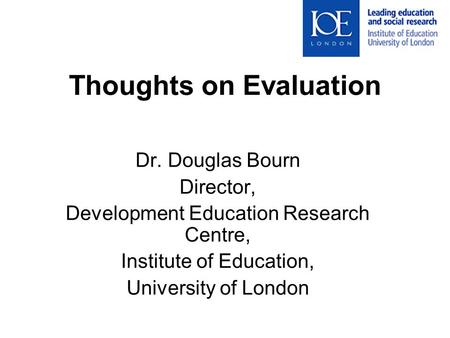 Thoughts on Evaluation Dr. Douglas Bourn Director, Development Education Research Centre, Institute of Education, University of London.
