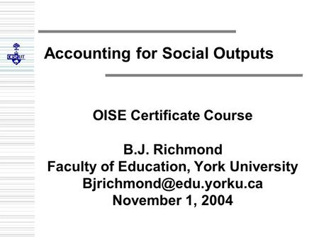 Accounting for Social Outputs OISE Certificate Course B.J. Richmond Faculty of Education, York University November 1, 2004.