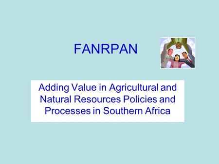 FANRPAN Adding Value in Agricultural and Natural Resources Policies and Processes in Southern Africa.